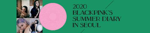 블랙핑크 (BLACKPINK) - 2020 SUMMER DIARY IN SEOUL